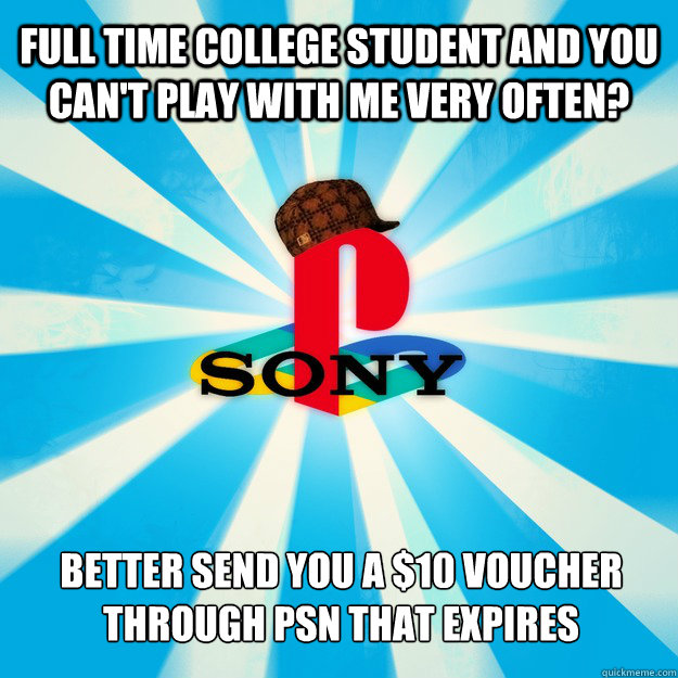 Full time college student and you can't play with me very often? Better send you a $10 voucher through psn that expires