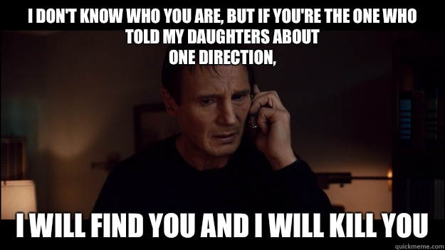 I don't know who you are, but if you're the one who told my daughters about One Direction, I will find you and I will kill you - I don't know who you are, but if you're the one who told my daughters about One Direction, I will find you and I will kill you  Misc
