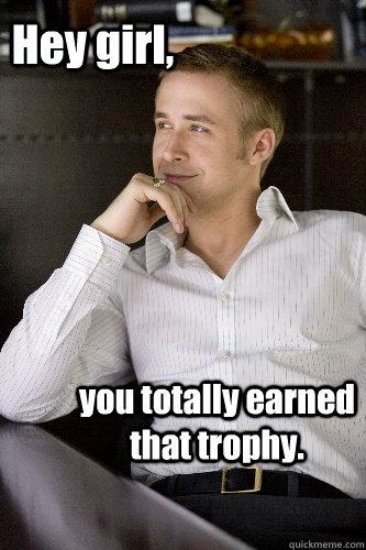 Hey girl, you totally earned that trophy. - Hey girl, you totally earned that trophy.  Irish Dance Ryan Gosling