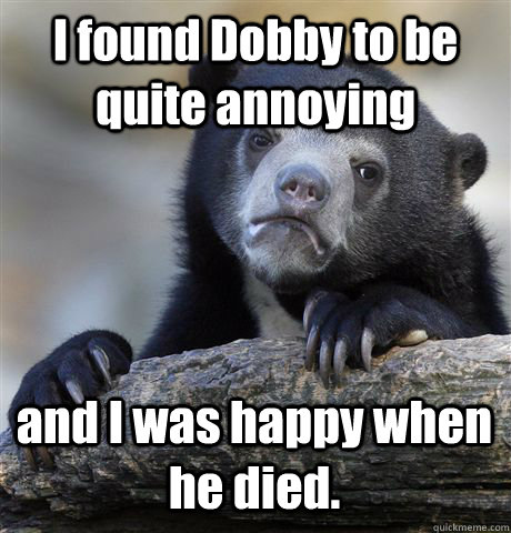 I found Dobby to be quite annoying and I was happy when he died. - I found Dobby to be quite annoying and I was happy when he died.  Confession Bear