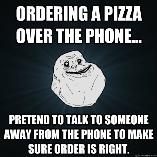 Ordering a pizza over the phone... pretend to talk to someone away from the phone to make sure order is right.  Forever Alone