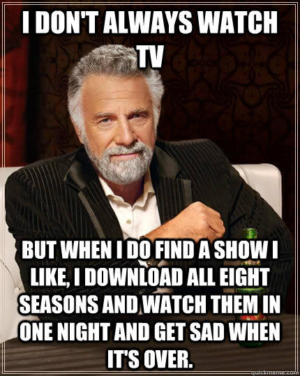 I don't always watch TV but when I do find a show I like, I download all eight seasons and watch them in one night and get sad when it's over.