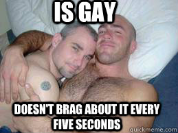 Is gay Doesn't brag about it every five seconds