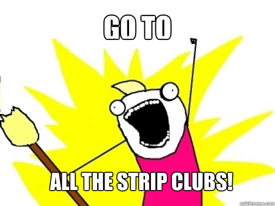 Go to  all the strip clubs!