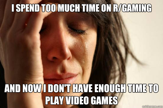 I spend too much time on r/gaming and now I don't have enough time to play video games - I spend too much time on r/gaming and now I don't have enough time to play video games  First World Problems