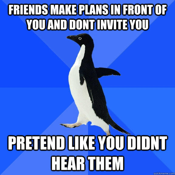 Friends Make plans in front of you and dont invite you pretend like you didnt hear them - Friends Make plans in front of you and dont invite you pretend like you didnt hear them  Socially Awkward Penguin