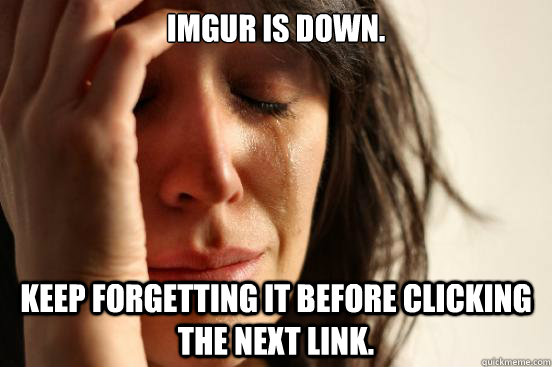 imgur is down. keep forgetting it before clicking the next link. - imgur is down. keep forgetting it before clicking the next link.  First World Problems