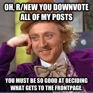 Oh, r/new you downvote all of my posts You must be so good at deciding what gets to the frontpage. - Oh, r/new you downvote all of my posts You must be so good at deciding what gets to the frontpage.  Condescending Wonka