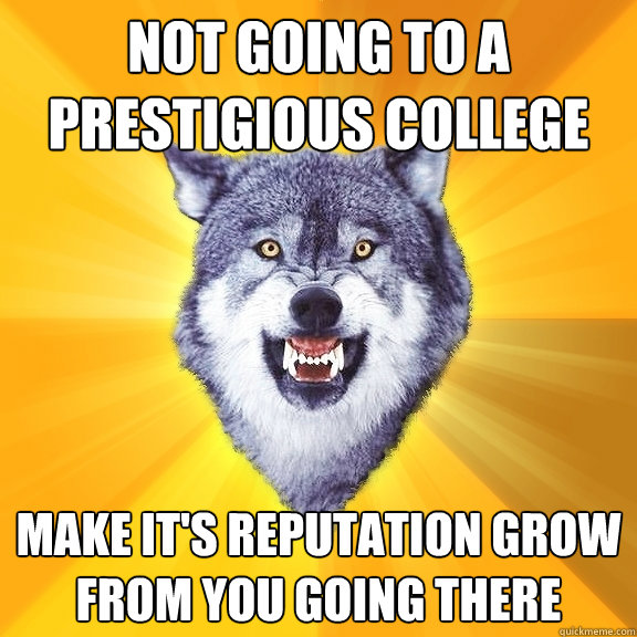 Not going to a prestigious college Make it's reputation grow from you going there - Not going to a prestigious college Make it's reputation grow from you going there  Courage Wolf