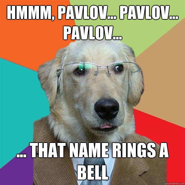 hmmm, Pavlov... pavlov... pavlov... ... that name rings a bell - hmmm, Pavlov... pavlov... pavlov... ... that name rings a bell  Business Dog