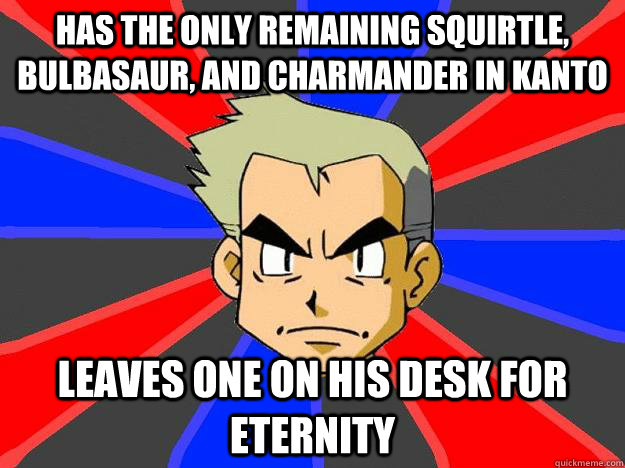 has the only remaining Squirtle, bulbasaur, and charmander in kanto leaves one on his desk for eternity  Professor Oak