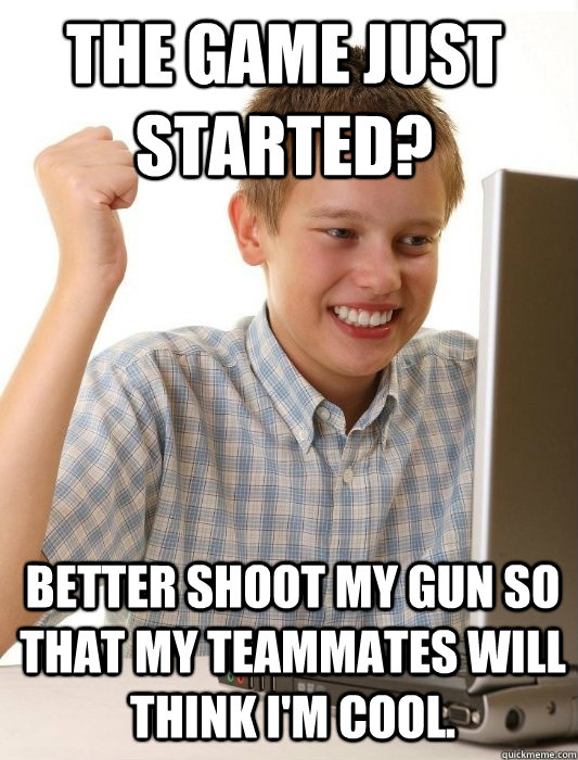 The game just started? Better shoot my gun so that my teammates will think I'm cool.  - The game just started? Better shoot my gun so that my teammates will think I'm cool.   Misc