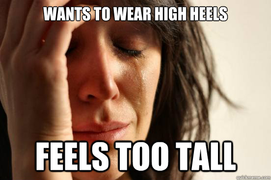 Wants to wear high heels Feels too tall - Wants to wear high heels Feels too tall  First World Problems