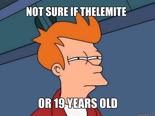 Not sure if Thelemite or 19 years old - Not sure if Thelemite or 19 years old  Futurama Fry