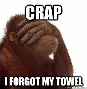 Crap I forgot my towel