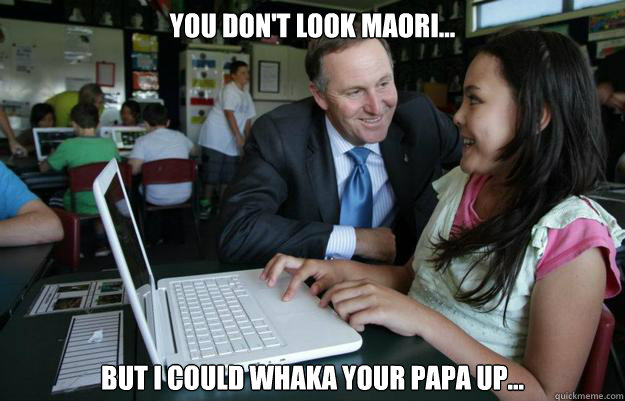 you don't look maori... but I could whaka your papa up...
