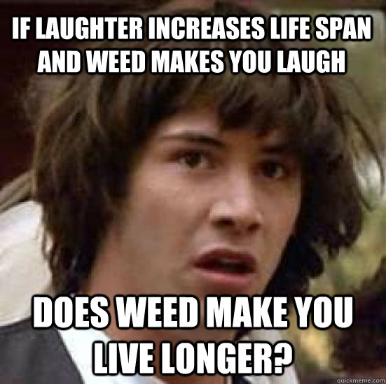 If laughter increases life span and weed makes you laugh Does weed make you live longer? - If laughter increases life span and weed makes you laugh Does weed make you live longer?  conspiracy keanu
