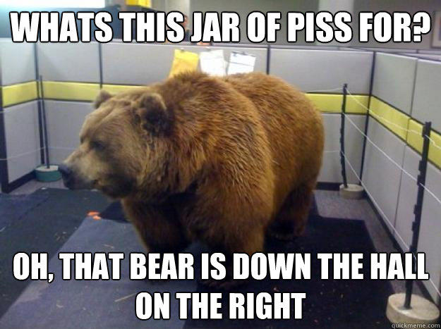 Whats this jar of piss for? Oh, that Bear is down the hall on the right