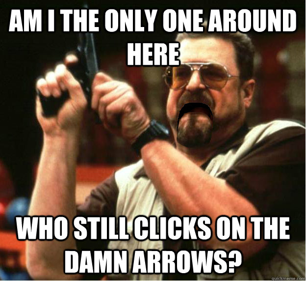 Am i the only one around here who still clicks on the damn arrows?