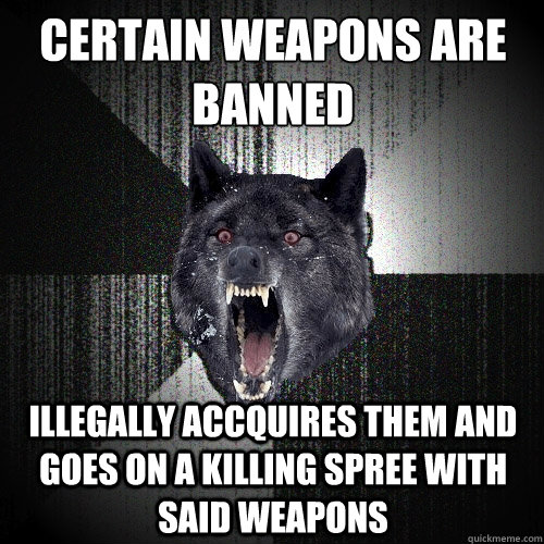certain weapons are banned illegally accquires them and goes on a killing spree with said weapons - certain weapons are banned illegally accquires them and goes on a killing spree with said weapons  Insanity Wolf