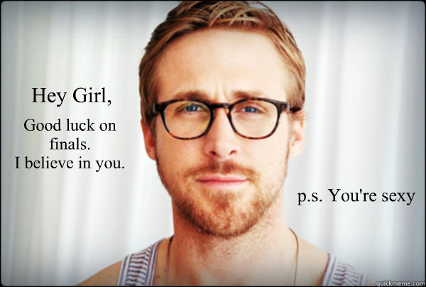 Good luck on finals.  I believe in you.   p.s. You're sexy Hey Girl, - Good luck on finals.  I believe in you.   p.s. You're sexy Hey Girl,  Misc