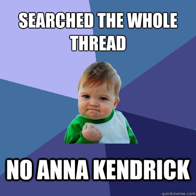 Searched the whole thread NO anna kendrick - Searched the whole thread NO anna kendrick  Success Kid