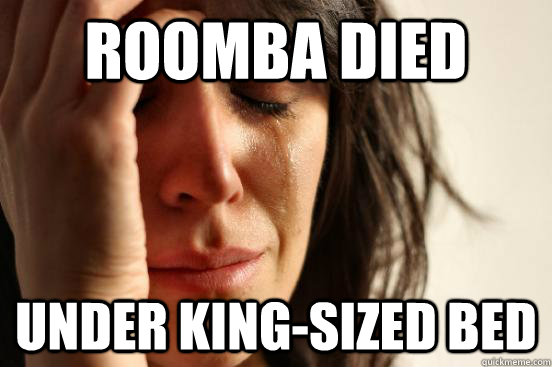 Roomba Died Under king-sized bed - Roomba Died Under king-sized bed  First World Problems