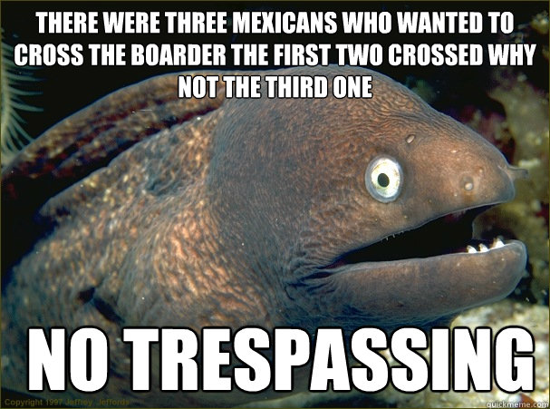 there were three mexicans who wanted to cross the boarder the first two crossed why not the third one   no trespassing - there were three mexicans who wanted to cross the boarder the first two crossed why not the third one   no trespassing  Bad Joke Eel