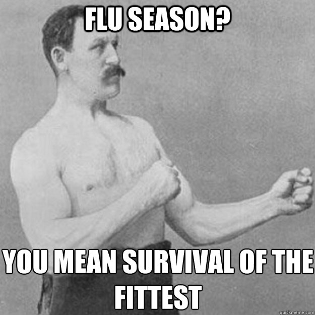 Flu Season? You mean survival of the Fittest  - Flu Season? You mean survival of the Fittest   overly manly man