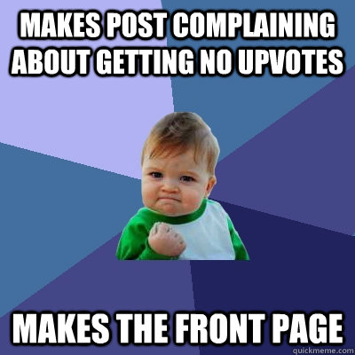 Makes post complaining about getting no upvotes makes the front page - Makes post complaining about getting no upvotes makes the front page  Success Kid