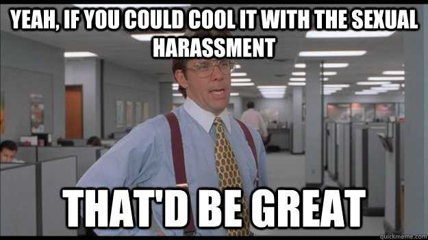 Yeah, if you could cool it with the sexual harassment That'd be great - Yeah, if you could cool it with the sexual harassment That'd be great  Office Space Lumbergh HD