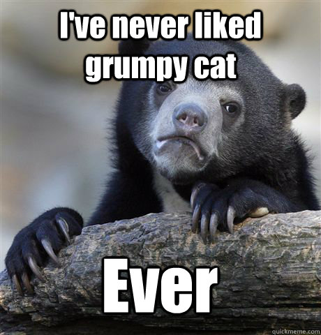 I've never liked grumpy cat Ever - I've never liked grumpy cat Ever  Confession Bear