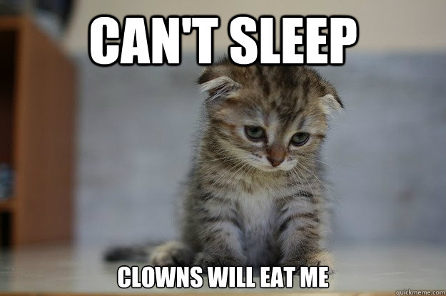 Can't sleep Clowns will eat me - Can't sleep Clowns will eat me  Sad Kitten