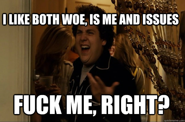 fuck me, right? I like both Woe, Is Me and Issues - fuck me, right? I like both Woe, Is Me and Issues  Fuck Me, Right