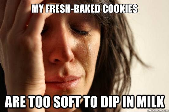 My fresh-baked cookies are too soft to dip in milk - My fresh-baked cookies are too soft to dip in milk  First World Problems