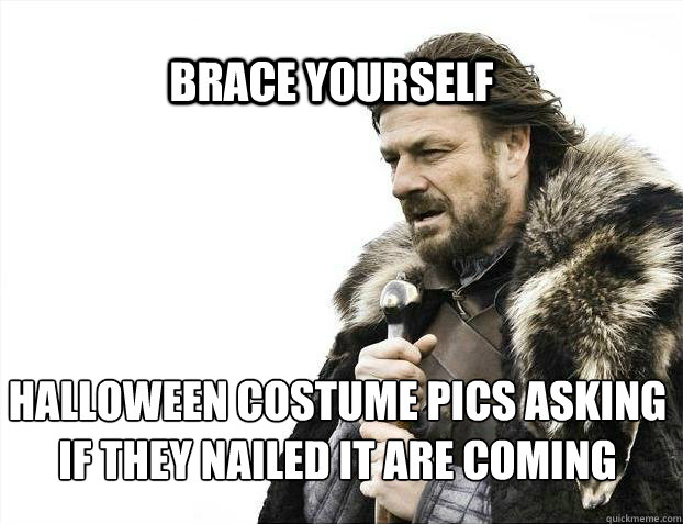 BRACE YOURSELf Halloween costume pics asking if they nailed it are coming - BRACE YOURSELf Halloween costume pics asking if they nailed it are coming  BRACE YOURSELF SOLO QUEUE