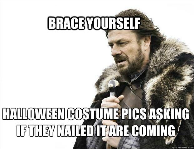 BRACE YOURSELf Halloween costume pics asking if they nailed it are coming - BRACE YOURSELf Halloween costume pics asking if they nailed it are coming  BRACE YOURSELF SOLO QUEUE