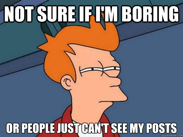Not sure if I'm boring Or people just can't see my posts - Not sure if I'm boring Or people just can't see my posts  Not sure Fry