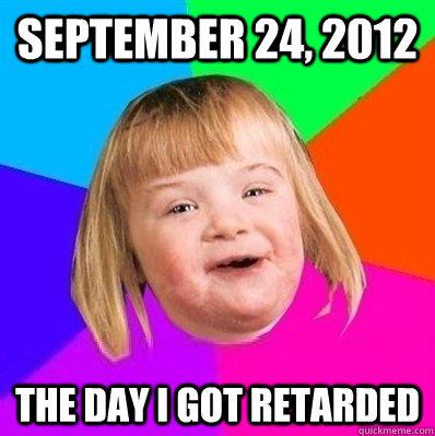 SEptember 24, 2012 The day i got retarded - SEptember 24, 2012 The day i got retarded  Retard Girl
