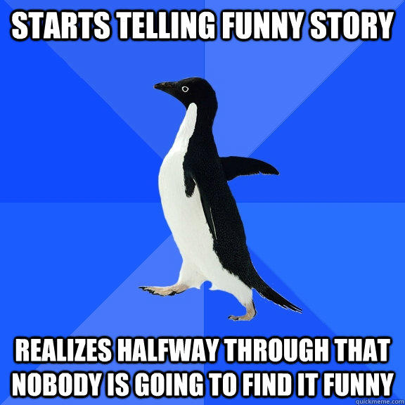 starts telling funny story realizes halfway through that nobody is going to find it funny - starts telling funny story realizes halfway through that nobody is going to find it funny  Socially Awkward Penguin