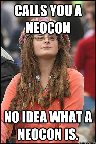 Calls you a Neocon No idea what a Neocon is.   College Liberal