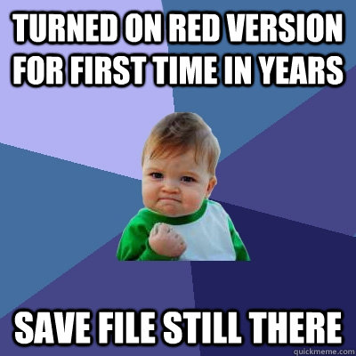 Turned on red version for first time in years Save file still there - Turned on red version for first time in years Save file still there  Success Kid