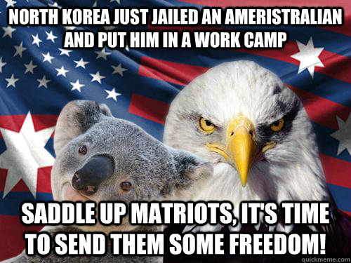 North Korea just jailed an ameristralian and put him in a work camp Saddle up matriots, it's time to send them some freedom!