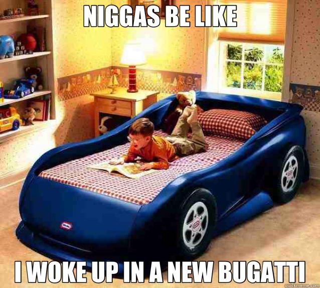 NIGGAS BE LIKE I WOKE UP IN A NEW BUGATTI - NIGGAS BE LIKE I WOKE UP IN A NEW BUGATTI  Bugatti