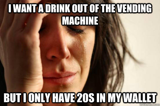 I want a drink out of the vending machine but i only have 20s in my wallet - I want a drink out of the vending machine but i only have 20s in my wallet  First World Problems