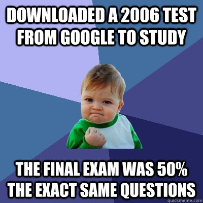 downloaded a 2006 test from google to study the final exam was 50% the exact same questions - downloaded a 2006 test from google to study the final exam was 50% the exact same questions  Success Kid