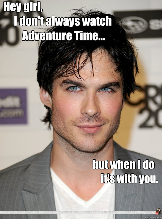 Hey girl,      I don't always watch          Adventure Time...          but when I do     it's with you.