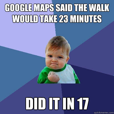 Google maps said the walk would take 23 minutes Did it in 17 - Google maps said the walk would take 23 minutes Did it in 17  Success Kid