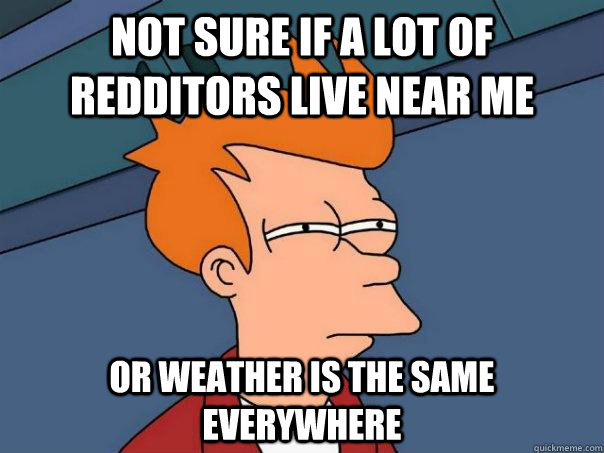 Not sure if a lot of redditors live near me Or weather is the same everywhere - Not sure if a lot of redditors live near me Or weather is the same everywhere  Futurama Fry