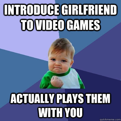 Introduce girlfriend to video games Actually plays them with you - Introduce girlfriend to video games Actually plays them with you  Success Kid
